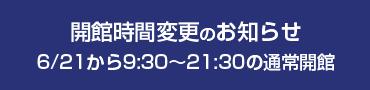 開館時間変更のお知らせ 6/21から9:30~21:30の通常開館